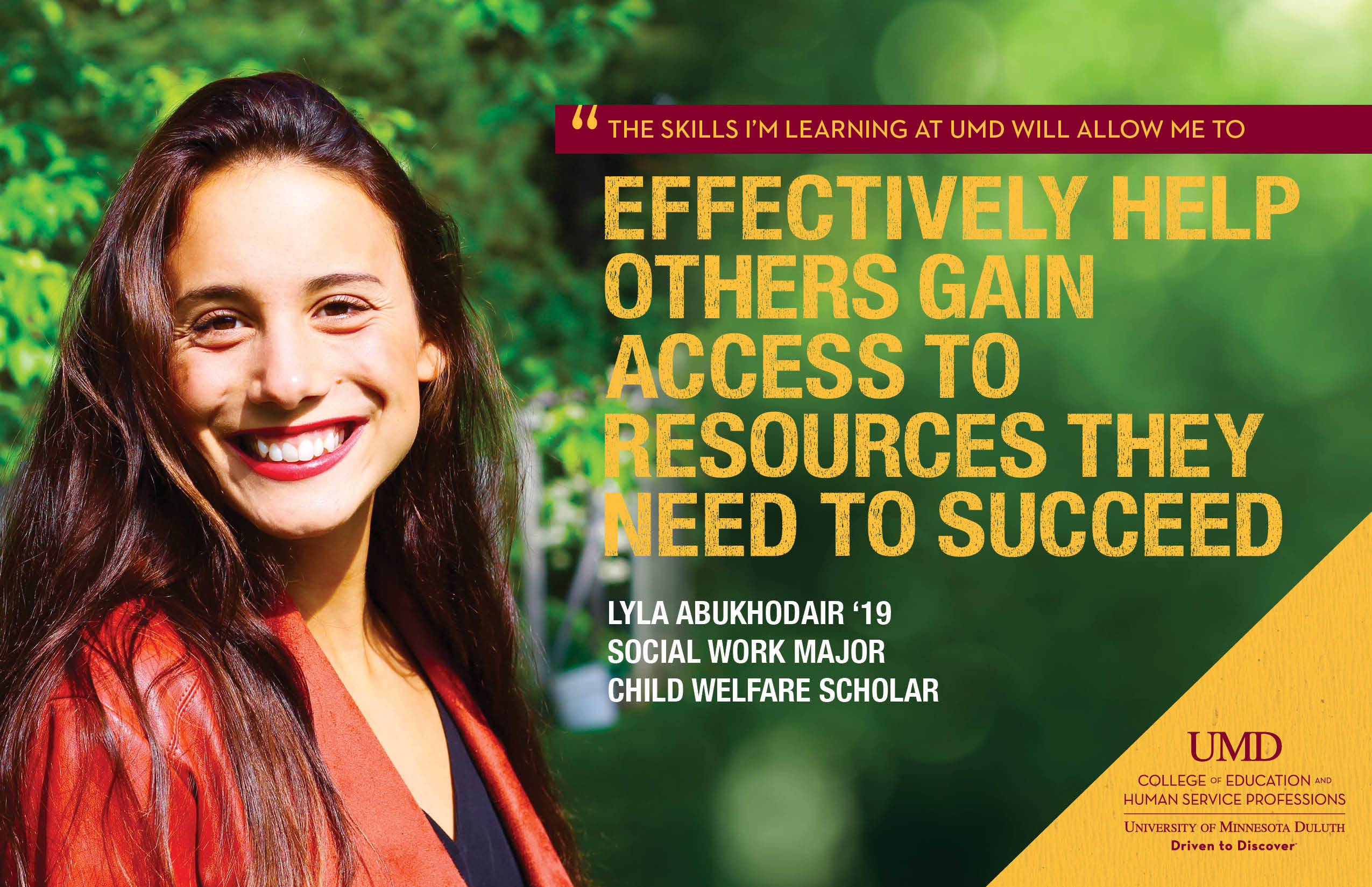 """The skills I'm learning at UMD will allow me to effectively help others gain access to access to resources they need to succeed."" Lyla Abukhodair, Social Work Major, Child Welfare Scholar"