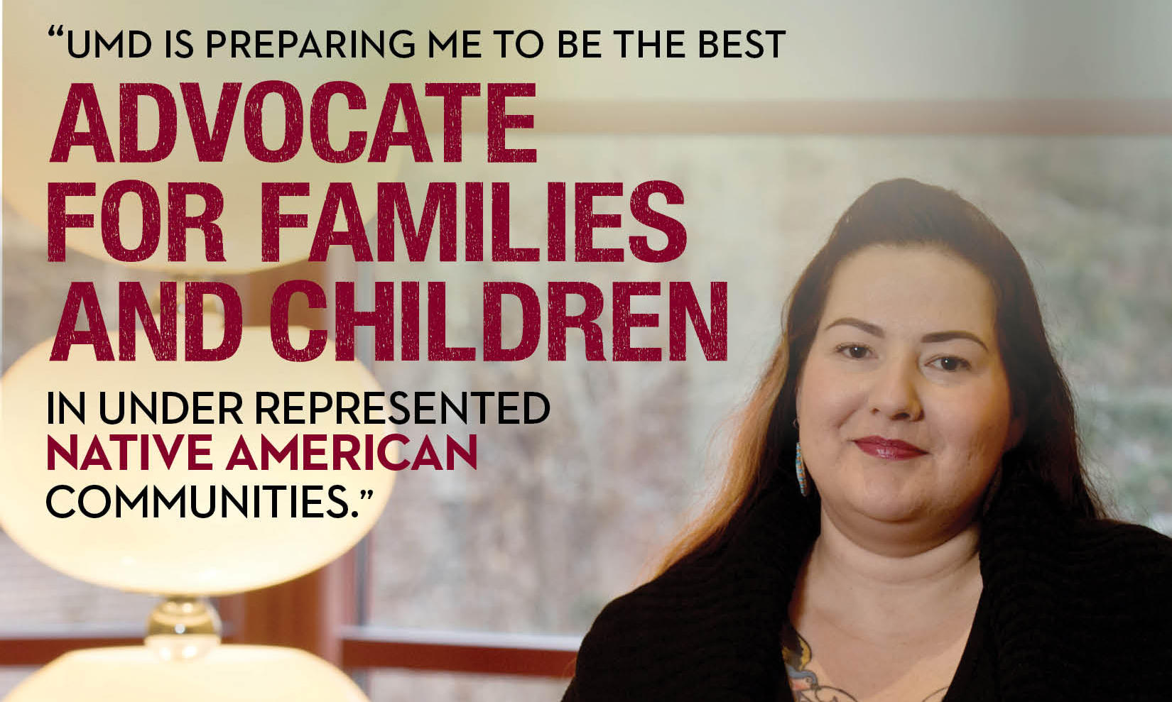 """UMD is preparing me to be the best advocate for families and children in under represented native american communities"" Lynn Brave Heart"